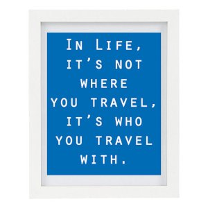 In Life, It's Not Where You travel, It's Who You Travel With - Inspirational Print From ColourscapeStudios